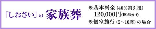 「しおさい」の家族葬 ※基本料金(40%割引後)120,000円(税抜)から ※個室施行(5~10席)の場合